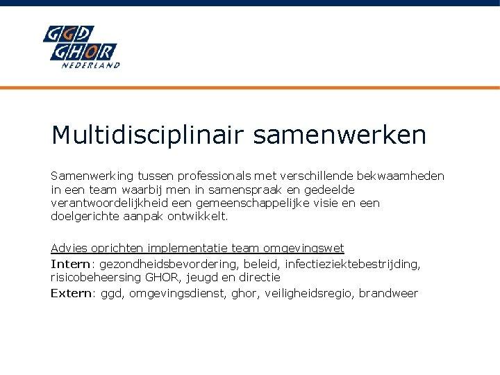 Multidisciplinair samenwerken Samenwerking tussen professionals met verschillende bekwaamheden in een team waarbij men in