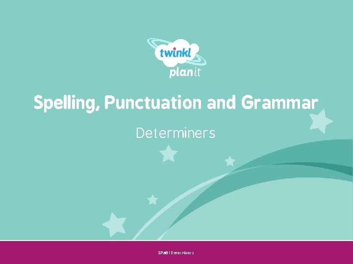 Spelling, Punctuation and Grammar Determiners SPa. G | Determiners Year One