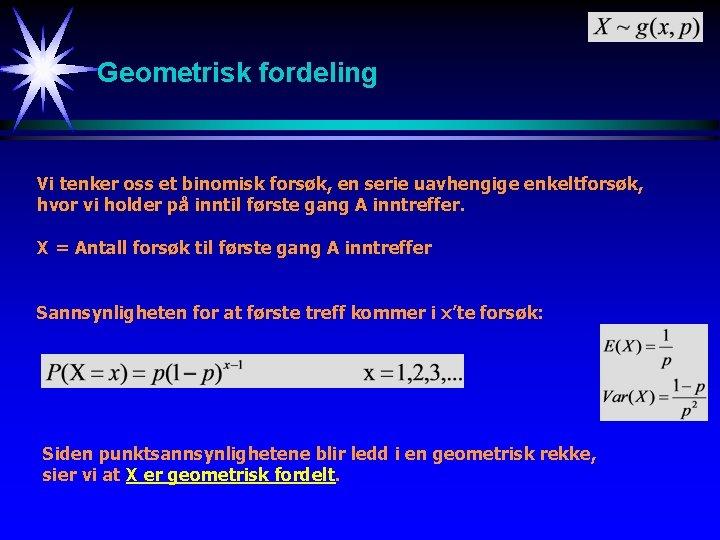 Geometrisk fordeling Vi tenker oss et binomisk forsøk, en serie uavhengige enkeltforsøk, hvor vi