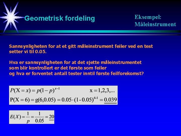 Geometrisk fordeling Eksempel: Måleinstrument Sannsynligheten for at et gitt måleinstrument feiler ved en test
