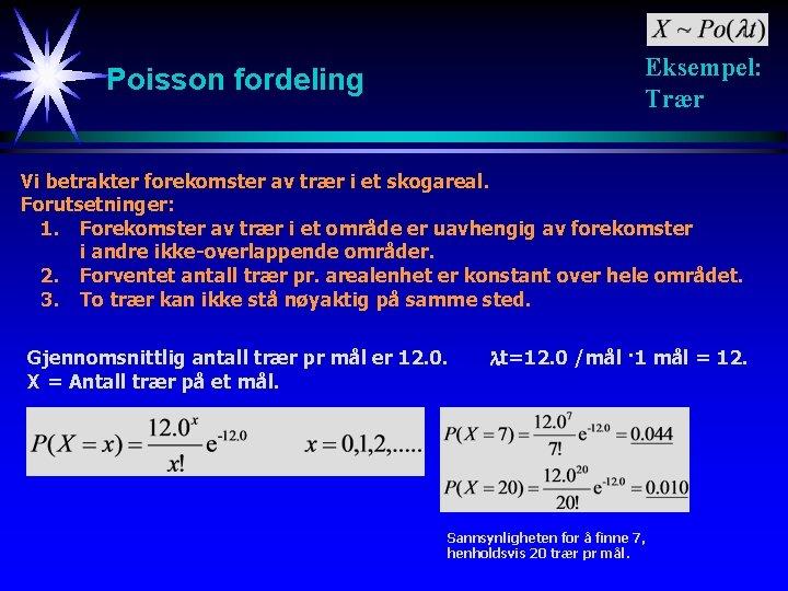 Eksempel: Trær Poisson fordeling Vi betrakter forekomster av trær i et skogareal. Forutsetninger: 1.