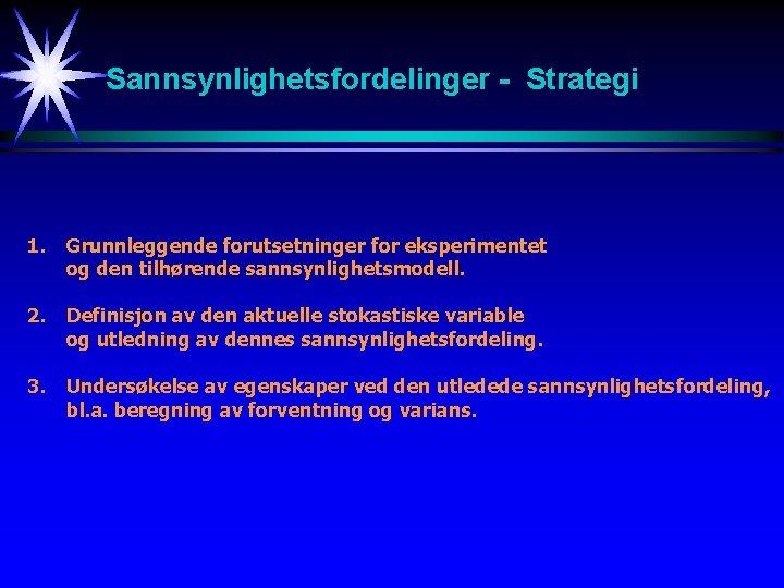 Sannsynlighetsfordelinger - Strategi 1. Grunnleggende forutsetninger for eksperimentet og den tilhørende sannsynlighetsmodell. 2. Definisjon