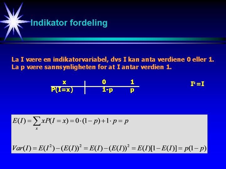 Indikator fordeling La I være en indikatorvariabel, dvs I kan anta verdiene 0 eller