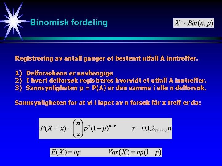 Binomisk fordeling Registrering av antall ganger et bestemt utfall A inntreffer. 1) Delforsøkene er