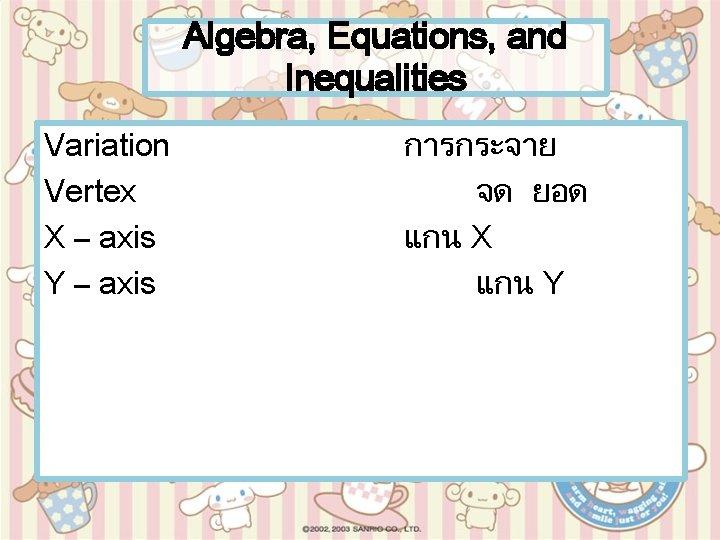 Algebra, Equations, and Inequalities Variation Vertex X – axis Y – axis การกระจาย จด