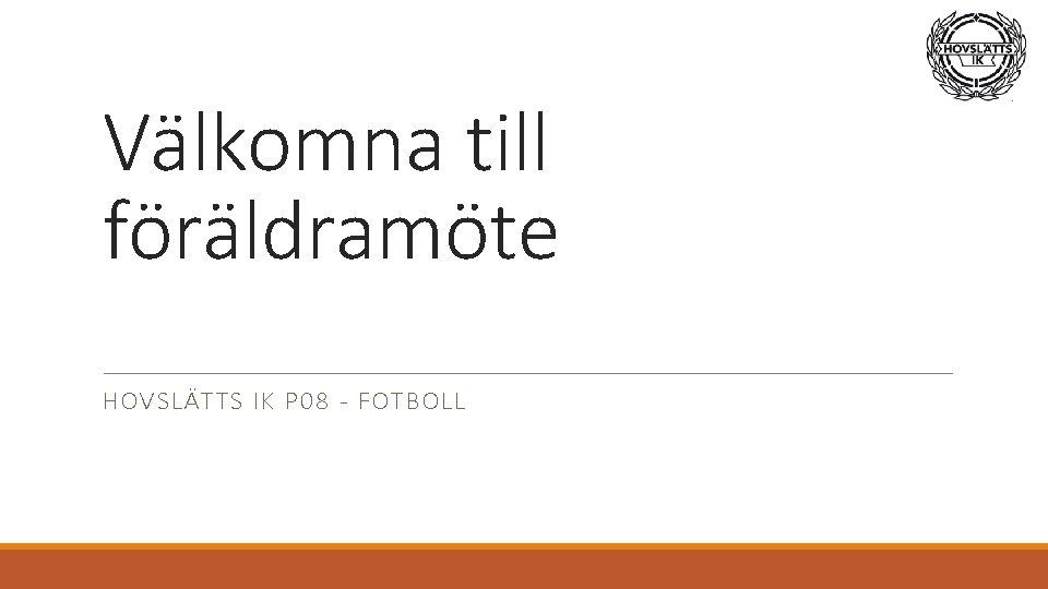 Välkomna till föräldramöte HOVSLÄTTS IK P 08 - FOTBOLL