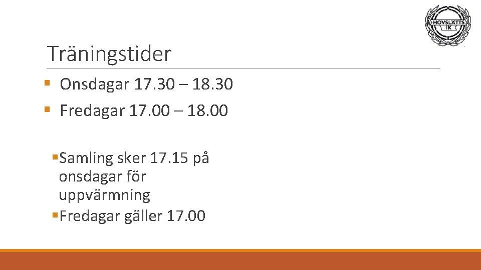Träningstider § Onsdagar 17. 30 – 18. 30 § Fredagar 17. 00 – 18.