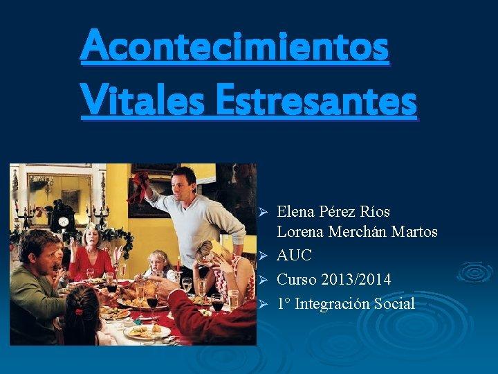 Acontecimientos Vitales Estresantes Elena Pérez Ríos Lorena Merchán Martos Ø AUC Ø Curso 2013/2014