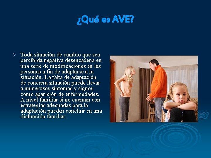 ¿Qué es AVE? Ø Toda situación de cambio que sea percibida negativa desencadena en