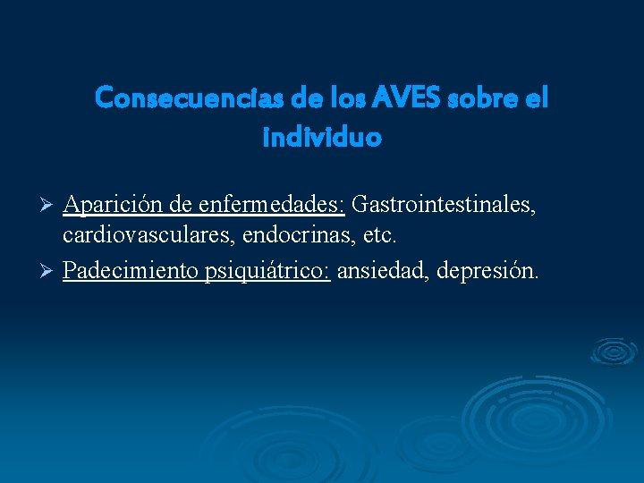 Consecuencias de los AVES sobre el individuo Aparición de enfermedades: Gastrointestinales, cardiovasculares, endocrinas, etc.