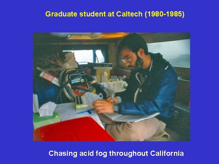 Graduate student at Caltech (1980 -1985) Chasing acid fog throughout California