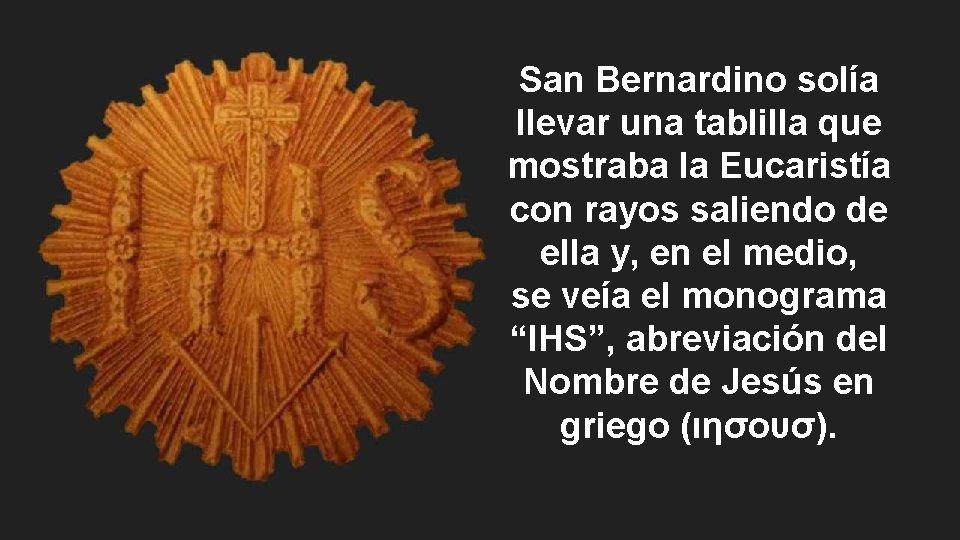 San Bernardino solía llevar una tablilla que mostraba la Eucaristía con rayos saliendo de