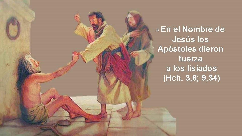 En el Nombre de Jesús los Apóstoles dieron fuerza a los lisiados (Hch. 3,