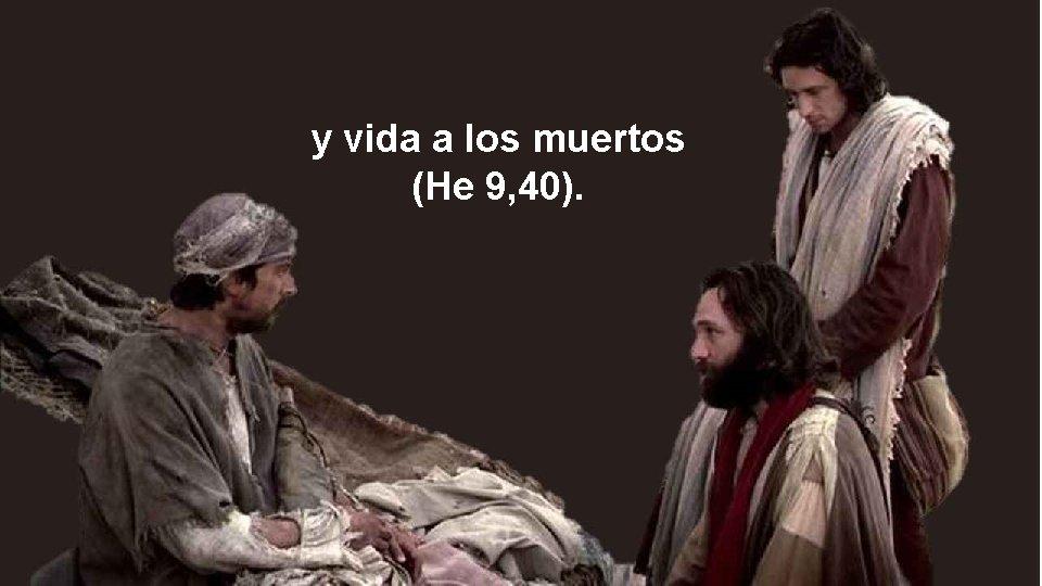 y vida a los muertos (He 9, 40).