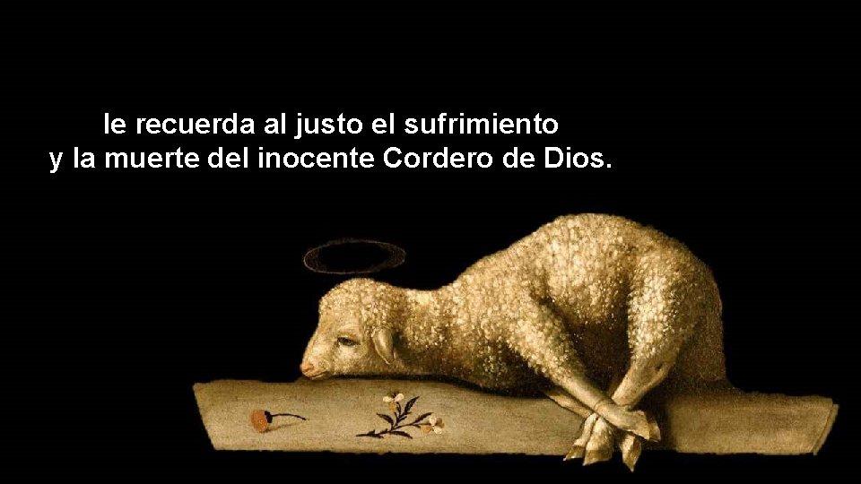 le recuerda al justo el sufrimiento y la muerte del inocente Cordero de Dios.