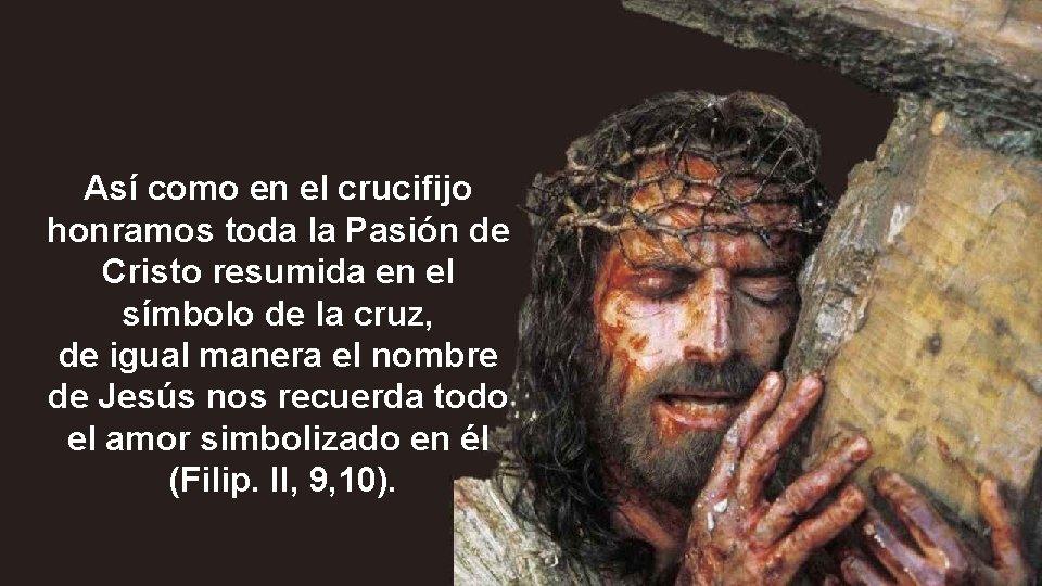 Así como en el crucifijo honramos toda la Pasión de Cristo resumida en el