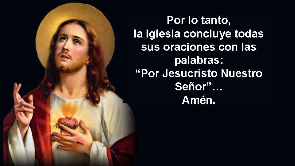 """Por lo tanto, la Iglesia concluye todas sus oraciones con las palabras: """"Por Jesucristo"""