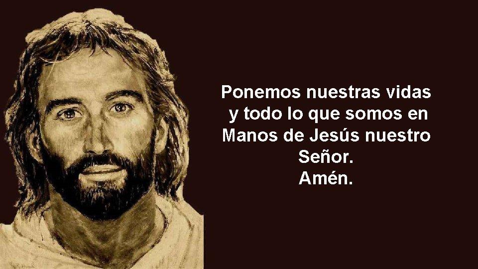 Ponemos nuestras vidas y todo lo que somos en Manos de Jesús nuestro Señor.