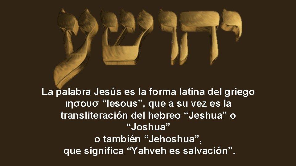 """La palabra Jesús es la forma latina del griego ιησουσ """"Iesous"""", que a su"""