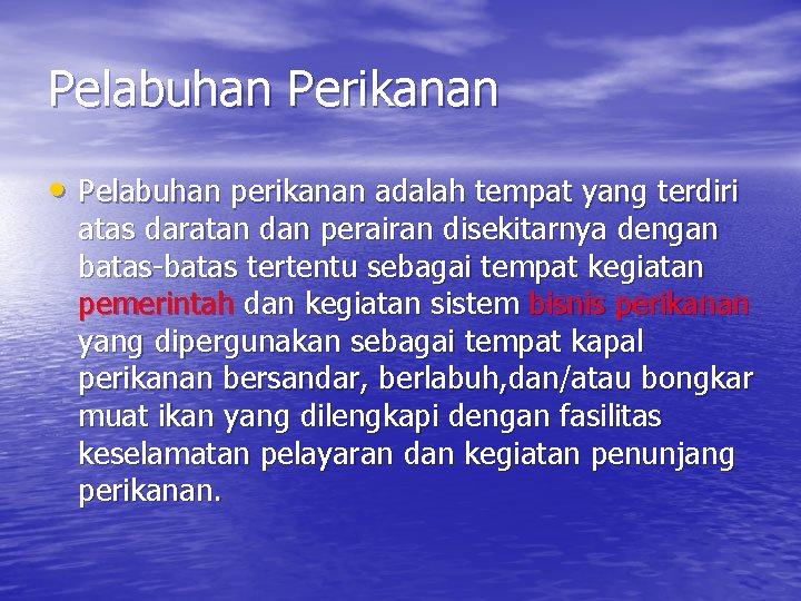Pelabuhan Perikanan • Pelabuhan perikanan adalah tempat yang terdiri atas daratan dan perairan disekitarnya