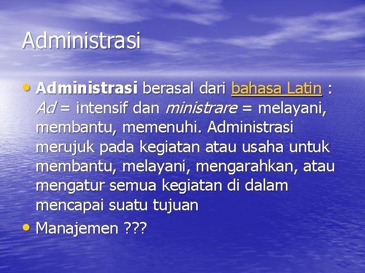 Administrasi • Administrasi berasal dari bahasa Latin : Ad = intensif dan ministrare =