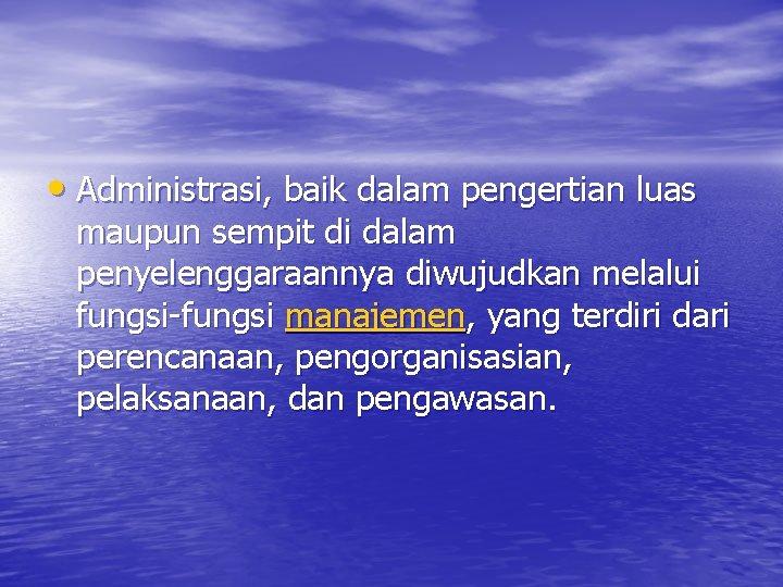 • Administrasi, baik dalam pengertian luas maupun sempit di dalam penyelenggaraannya diwujudkan melalui