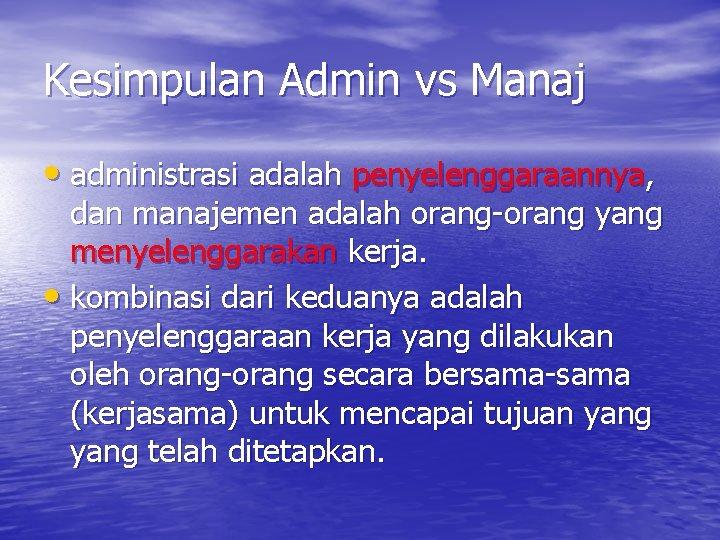 Kesimpulan Admin vs Manaj • administrasi adalah penyelenggaraannya, dan manajemen adalah orang-orang yang menyelenggarakan