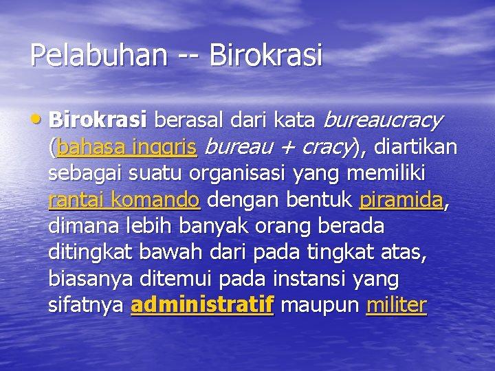 Pelabuhan -- Birokrasi • Birokrasi berasal dari kata bureaucracy (bahasa inggris bureau + cracy),