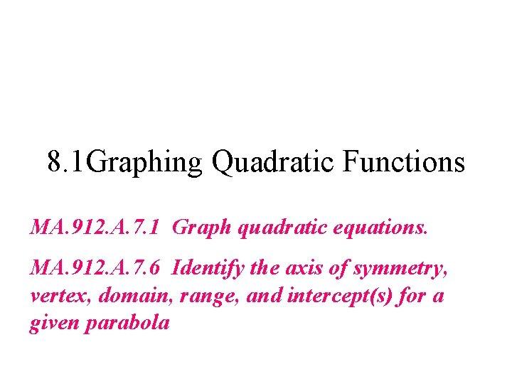 8. 1 Graphing Quadratic Functions MA. 912. A. 7. 1 Graph quadratic equations. MA.