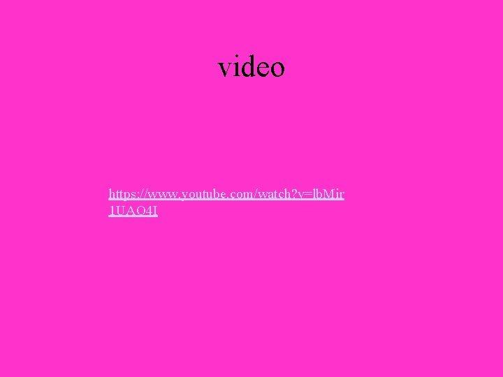video https: //www. youtube. com/watch? v=lb. Mir 1 UAO 4 I