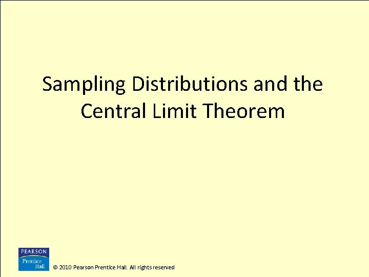 Sampling Distributions and the Central Limit Theorem © 2010 Pearson Prentice Hall. All rights