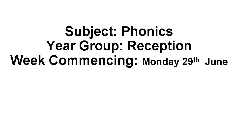 Subject: Phonics Year Group: Reception Week Commencing: Monday 29 th June