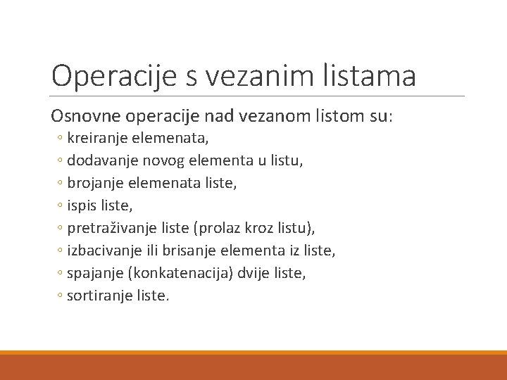 Operacije s vezanim listama Osnovne operacije nad vezanom listom su: ◦ kreiranje elemenata, ◦