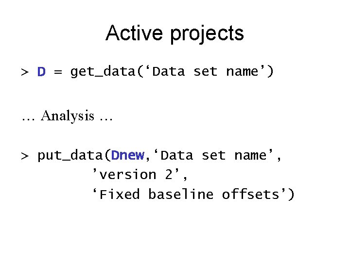 Active projects > D = get_data('Data set name') … Analysis … > put_data(Dnew, 'Data