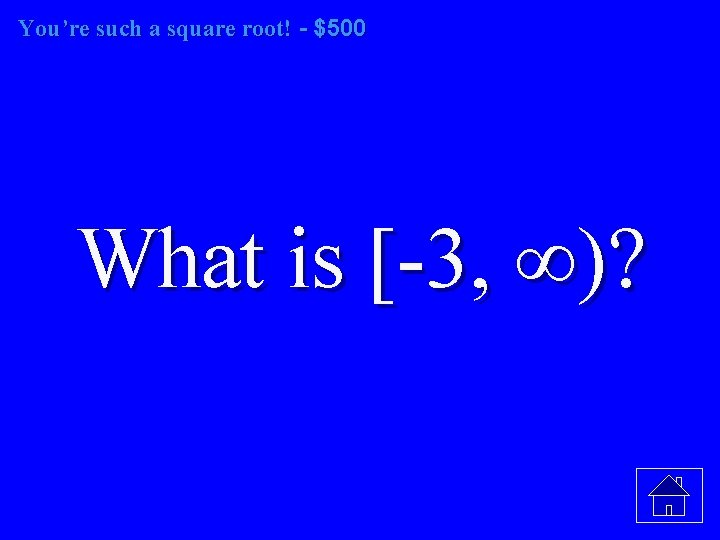 You're such a square root! - $500 What is [-3, ∞)?