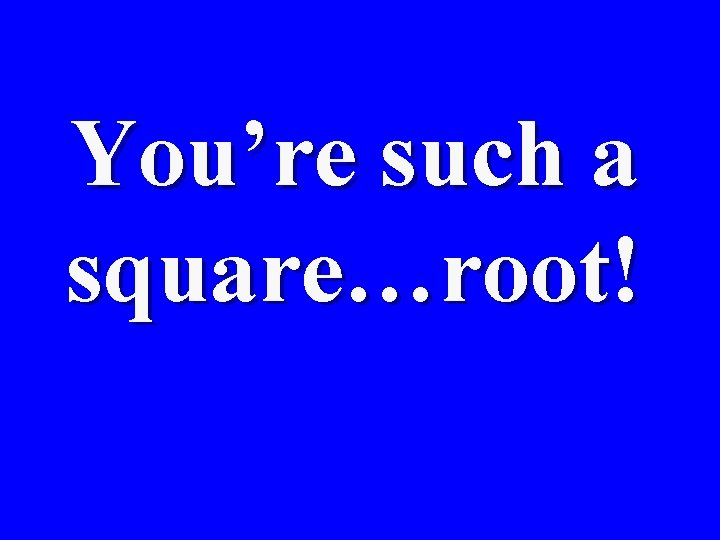 You're such a square…root!