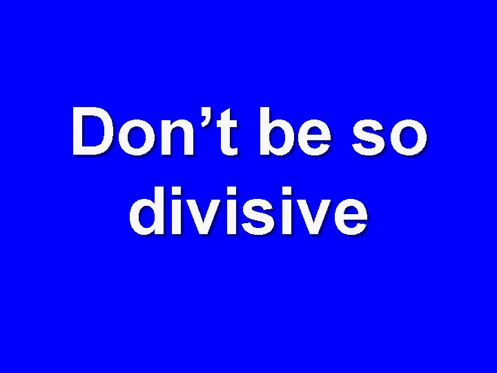Don't be so divisive