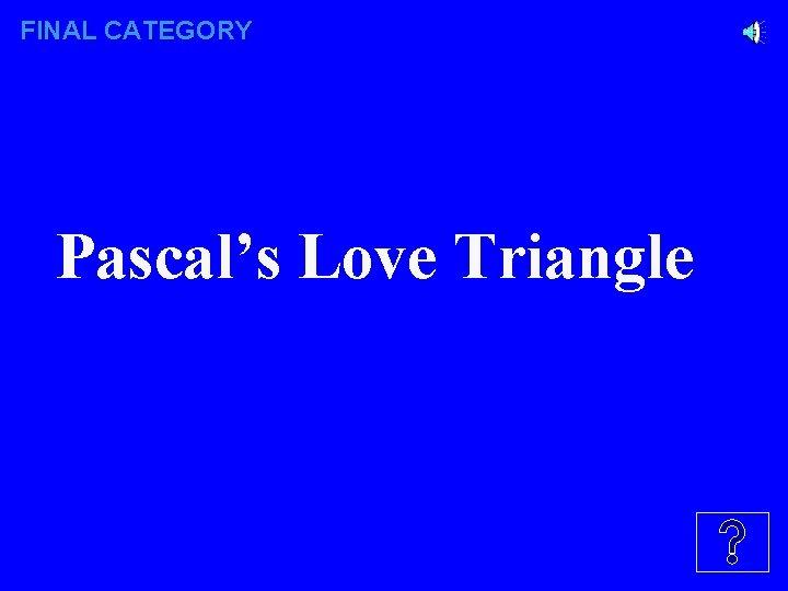 FINAL CATEGORY Pascal's Love Triangle