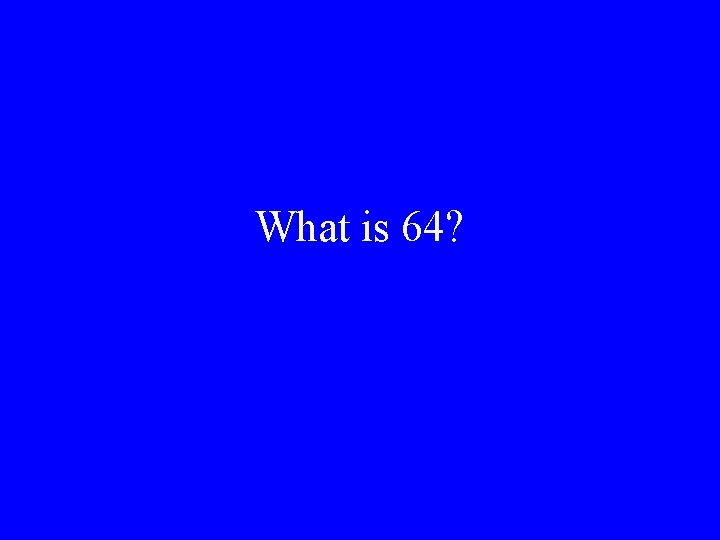 What is 64?