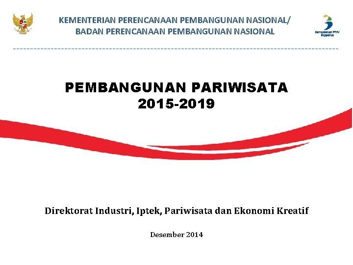 KEMENTERIAN PERENCANAAN PEMBANGUNAN NASIONAL/ BADAN PERENCANAAN PEMBANGUNAN NASIONAL PEMBANGUNAN PARIWISATA 2015 -2019 Direktorat Industri,