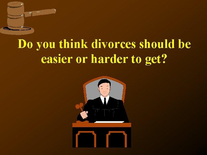 Do you think divorces should be easier or harder to get?