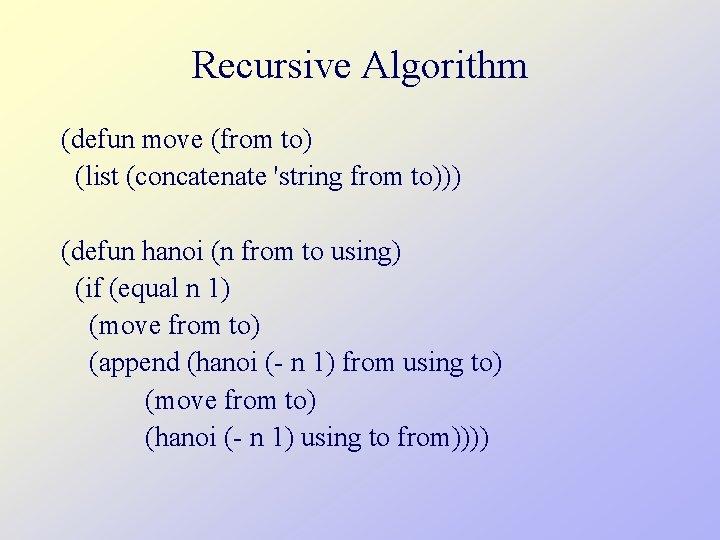 Recursive Algorithm (defun move (from to) (list (concatenate 'string from to))) (defun hanoi (n