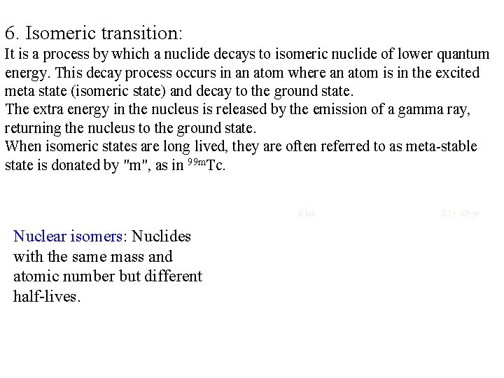 6. Isomeric transition: It is a process by which a nuclide decays to isomeric