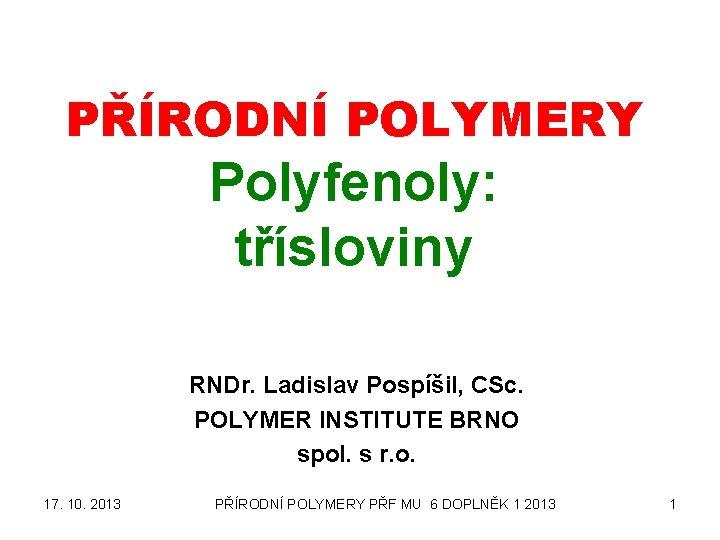 PŘÍRODNÍ POLYMERY Polyfenoly: třísloviny RNDr. Ladislav Pospíšil, CSc. POLYMER INSTITUTE BRNO spol. s r.