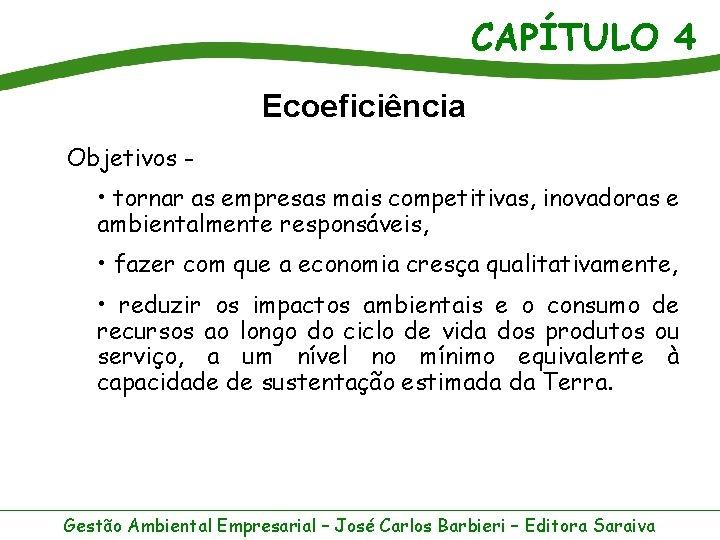 CAPÍTULO 4 Ecoeficiência Objetivos - • tornar as empresas mais competitivas, inovadoras e ambientalmente