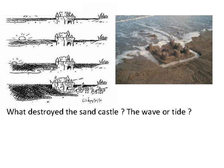 What destroyed the sand castle ? The wave or tide ?