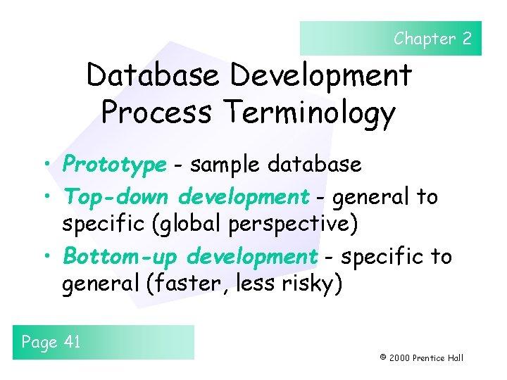 Chapter 2 Database Development Process Terminology • Prototype - sample database • Top-down development