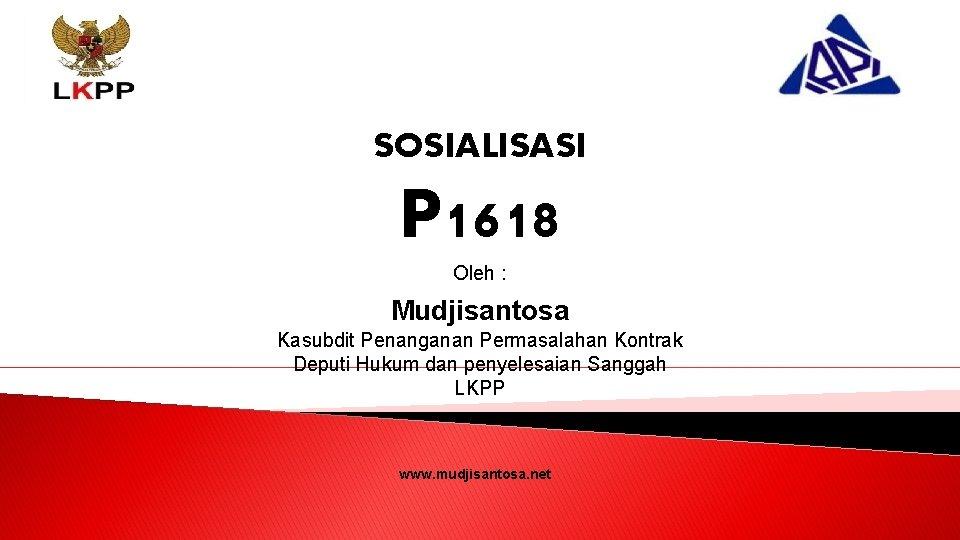SOSIALISASI P 1618 Oleh : Mudjisantosa Kasubdit Penanganan Permasalahan Kontrak Deputi Hukum dan penyelesaian