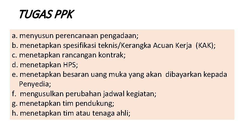 TUGAS PPK a. menyusun perencanaan pengadaan; b. menetapkan spesifikasi teknis/Kerangka Acuan Kerja (KAK); c.
