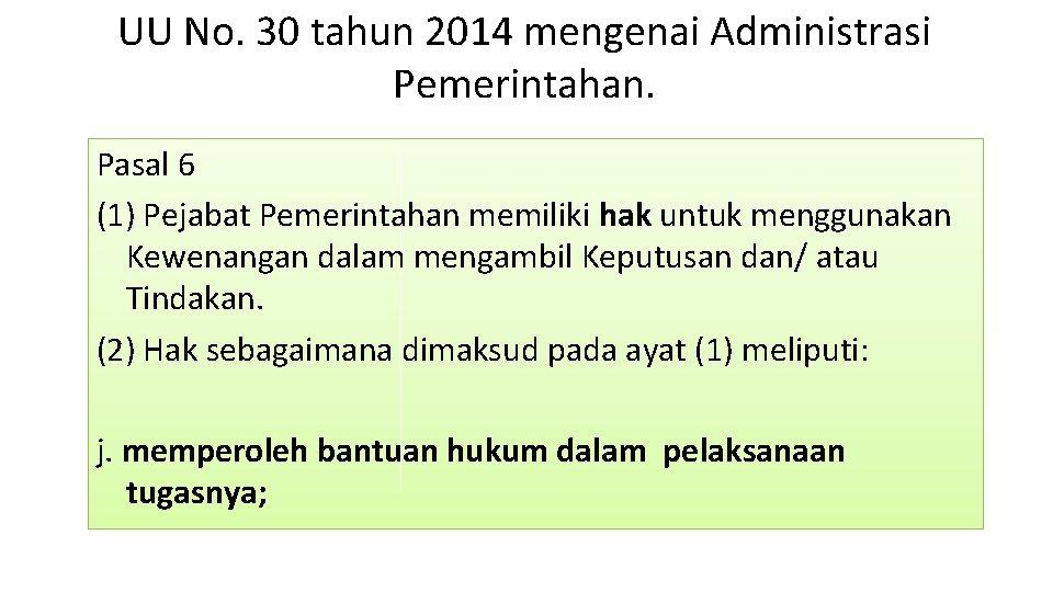 UU No. 30 tahun 2014 mengenai Administrasi Pemerintahan. Pasal 6 (1) Pejabat Pemerintahan memiliki